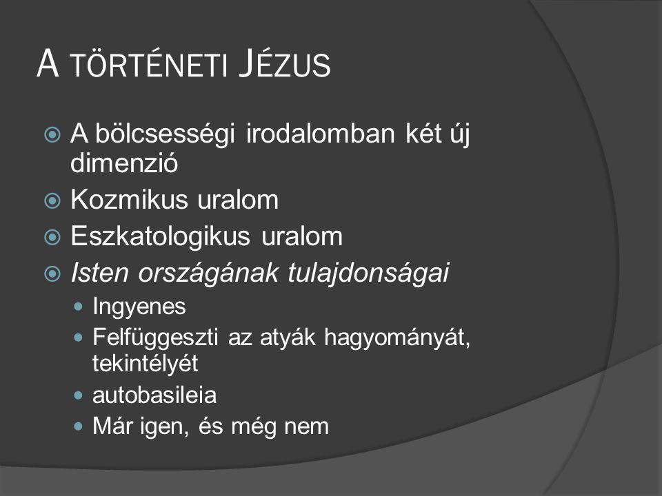A TÖRTÉNETI J ÉZUS  A bölcsességi irodalomban két új dimenzió  Kozmikus uralom  Eszkatologikus uralom  Isten országának tulajdonságai  Ingyenes  Felfüggeszti az atyák hagyományát, tekintélyét  autobasileia  Már igen, és még nem