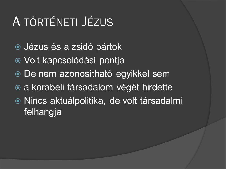 A TÖRTÉNETI J ÉZUS  Jézus és a zsidó pártok  Volt kapcsolódási pontja  De nem azonosítható egyikkel sem  a korabeli társadalom végét hirdette  Nincs aktuálpolitika, de volt társadalmi felhangja