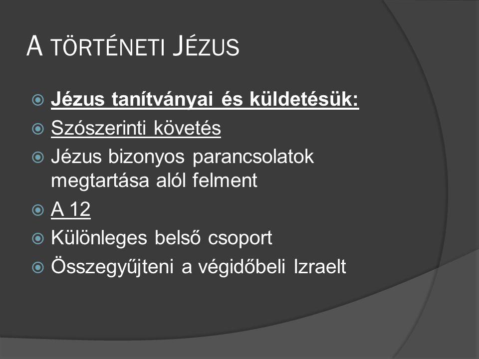 A TÖRTÉNETI J ÉZUS  Jézus tanítványai és küldetésük:  Szószerinti követés  Jézus bizonyos parancsolatok megtartása alól felment  A 12  Különleges belső csoport  Összegyűjteni a végidőbeli Izraelt