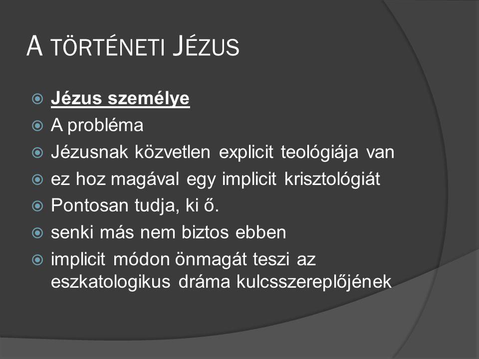 A TÖRTÉNETI J ÉZUS  Jézus személye  A probléma  Jézusnak közvetlen explicit teológiája van  ez hoz magával egy implicit krisztológiát  Pontosan tudja, ki ő.