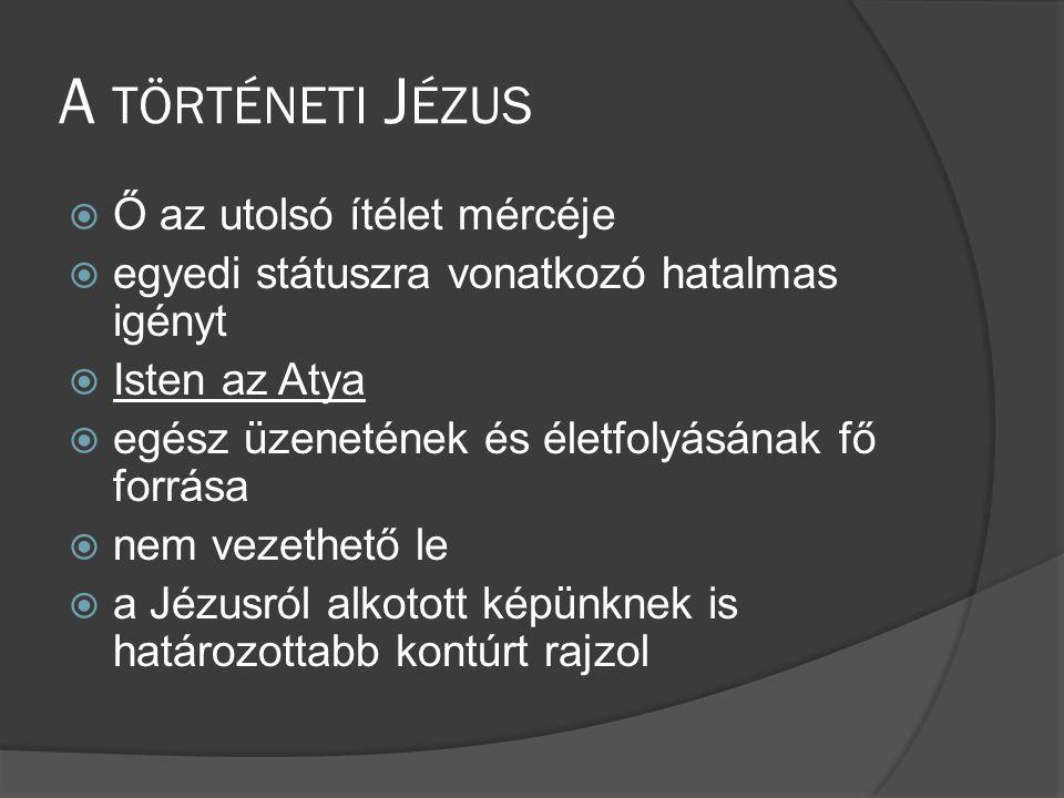 A TÖRTÉNETI J ÉZUS  Ő az utolsó ítélet mércéje  egyedi státuszra vonatkozó hatalmas igényt  Isten az Atya  egész üzenetének és életfolyásának fő forrása  nem vezethető le  a Jézusról alkotott képünknek is határozottabb kontúrt rajzol