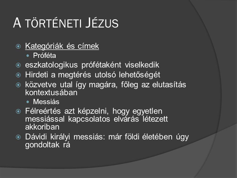 A TÖRTÉNETI J ÉZUS  Kategóriák és címek  Próféta  eszkatologikus prófétaként viselkedik  Hirdeti a megtérés utolsó lehetőségét  közvetve utal így magára, főleg az elutasítás kontextusában  Messiás  Félreértés azt képzelni, hogy egyetlen messiással kapcsolatos elvárás létezett akkoriban  Dávidi királyi messiás: már földi életében úgy gondoltak rá