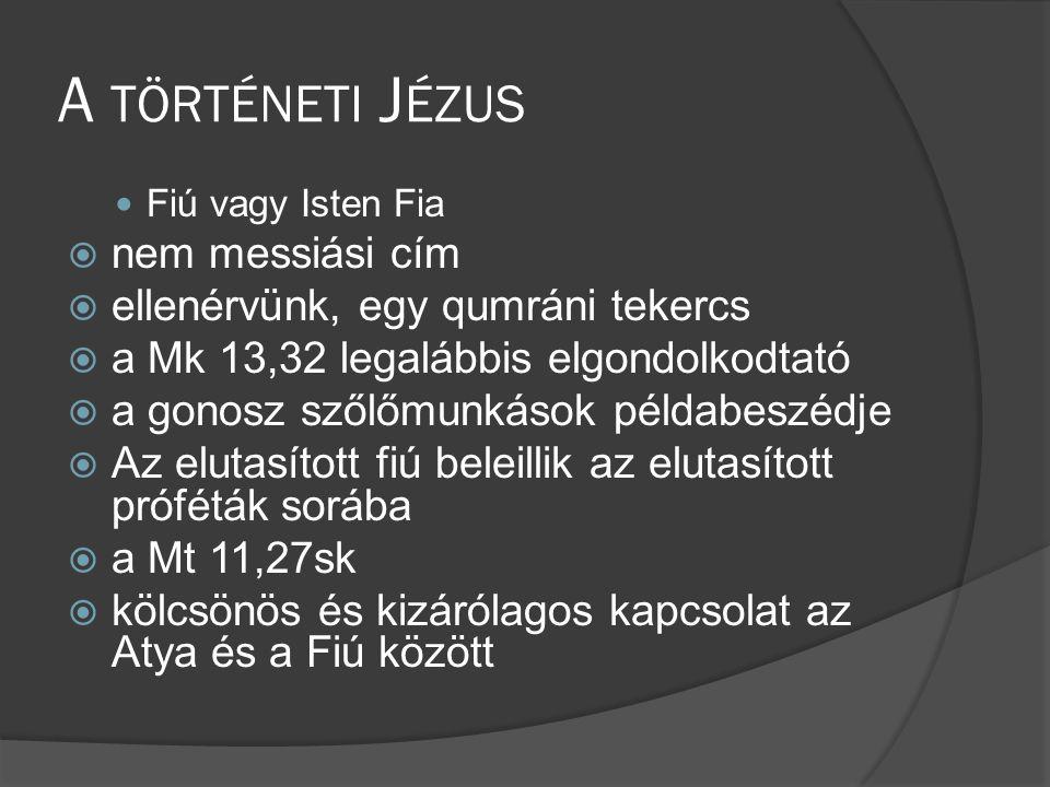 A TÖRTÉNETI J ÉZUS  Fiú vagy Isten Fia  nem messiási cím  ellenérvünk, egy qumráni tekercs  a Mk 13,32 legalábbis elgondolkodtató  a gonosz szőlőmunkások példabeszédje  Az elutasított fiú beleillik az elutasított próféták sorába  a Mt 11,27sk  kölcsönös és kizárólagos kapcsolat az Atya és a Fiú között