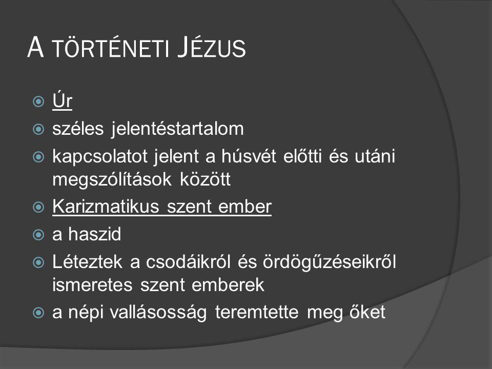 A TÖRTÉNETI J ÉZUS  Úr  széles jelentéstartalom  kapcsolatot jelent a húsvét előtti és utáni megszólítások között  Karizmatikus szent ember  a haszid  Léteztek a csodáikról és ördögűzéseikről ismeretes szent emberek  a népi vallásosság teremtette meg őket