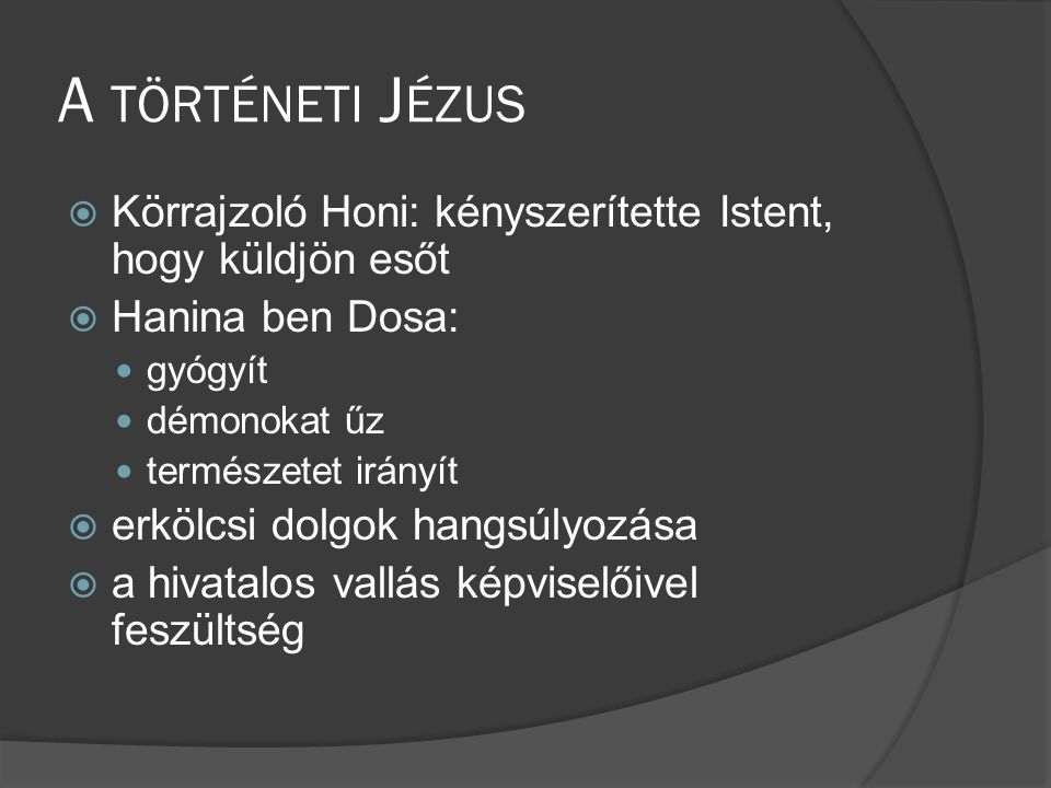 A TÖRTÉNETI J ÉZUS  Körrajzoló Honi: kényszerítette Istent, hogy küldjön esőt  Hanina ben Dosa:  gyógyít  démonokat űz  természetet irányít  erkölcsi dolgok hangsúlyozása  a hivatalos vallás képviselőivel feszültség