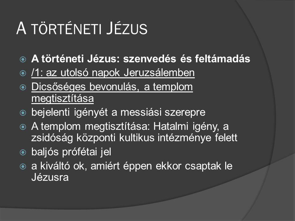 A TÖRTÉNETI J ÉZUS  A történeti Jézus: szenvedés és feltámadás  /1: az utolsó napok Jeruzsálemben  Dicsőséges bevonulás, a templom megtisztítása  bejelenti igényét a messiási szerepre  A templom megtisztítása: Hatalmi igény, a zsidóság központi kultikus intézménye felett  baljós prófétai jel  a kiváltó ok, amiért éppen ekkor csaptak le Jézusra