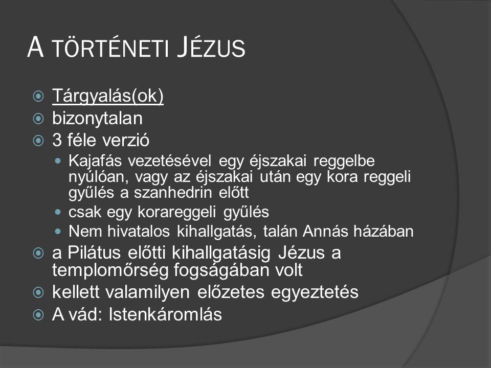 A TÖRTÉNETI J ÉZUS  Tárgyalás(ok)  bizonytalan  3 féle verzió  Kajafás vezetésével egy éjszakai reggelbe nyúlóan, vagy az éjszakai után egy kora reggeli gyűlés a szanhedrin előtt  csak egy korareggeli gyűlés  Nem hivatalos kihallgatás, talán Annás házában  a Pilátus előtti kihallgatásig Jézus a templomőrség fogságában volt  kellett valamilyen előzetes egyeztetés  A vád: Istenkáromlás