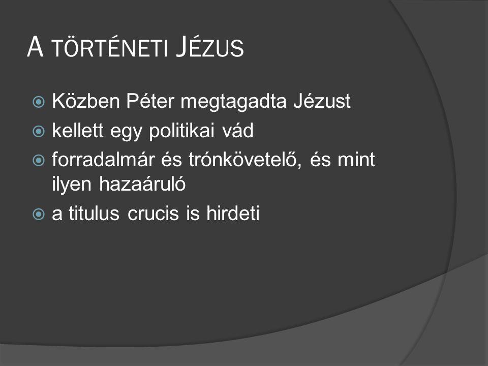 A TÖRTÉNETI J ÉZUS  Közben Péter megtagadta Jézust  kellett egy politikai vád  forradalmár és trónkövetelő, és mint ilyen hazaáruló  a titulus crucis is hirdeti