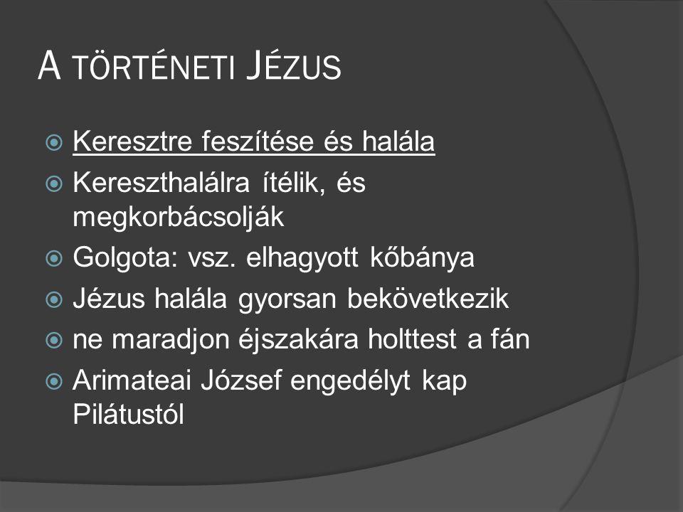 A TÖRTÉNETI J ÉZUS  Keresztre feszítése és halála  Kereszthalálra ítélik, és megkorbácsolják  Golgota: vsz.