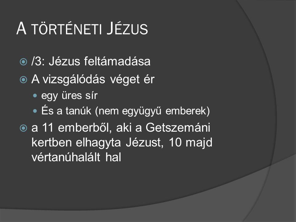 A TÖRTÉNETI J ÉZUS  /3: Jézus feltámadása  A vizsgálódás véget ér  egy üres sír  És a tanúk (nem együgyű emberek)  a 11 emberből, aki a Getszemáni kertben elhagyta Jézust, 10 majd vértanúhalált hal