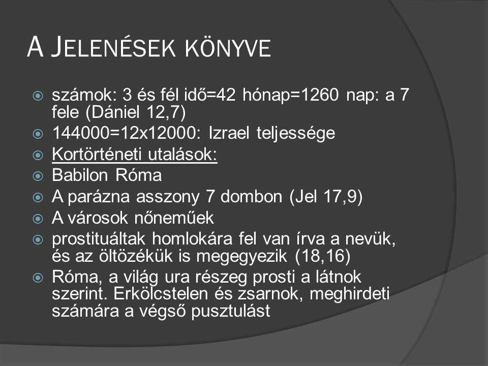 A J ELENÉSEK KÖNYVE  számok: 3 és fél idő=42 hónap=1260 nap: a 7 fele (Dániel 12,7)  144000=12x12000: Izrael teljessége  Kortörténeti utalások:  Babilon Róma  A parázna asszony 7 dombon (Jel 17,9)  A városok nőneműek  prostituáltak homlokára fel van írva a nevük, és az öltözékük is megegyezik (18,16)  Róma, a világ ura részeg prosti a látnok szerint.