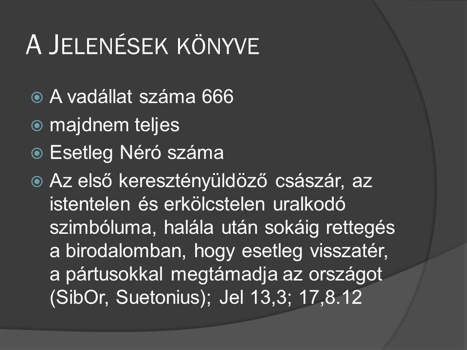 A J ELENÉSEK KÖNYVE  A vadállat száma 666  majdnem teljes  Esetleg Néró száma  Az első keresztényüldöző császár, az istentelen és erkölcstelen uralkodó szimbóluma, halála után sokáig rettegés a birodalomban, hogy esetleg visszatér, a pártusokkal megtámadja az országot (SibOr, Suetonius); Jel 13,3; 17,8.12