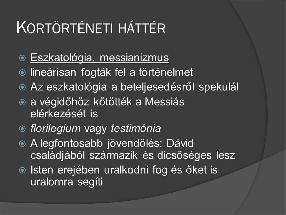 K ORTÖRTÉNETI HÁTTÉR  Eszkatológia, messianizmus  lineárisan fogták fel a történelmet  Az eszkatológia a beteljesedésről spekulál  a végidőhöz kötötték a Messiás elérkezését is  florilegium vagy testimónia  A legfontosabb jövendölés: Dávid családjából származik és dicsőséges lesz  Isten erejében uralkodni fog és őket is uralomra segíti