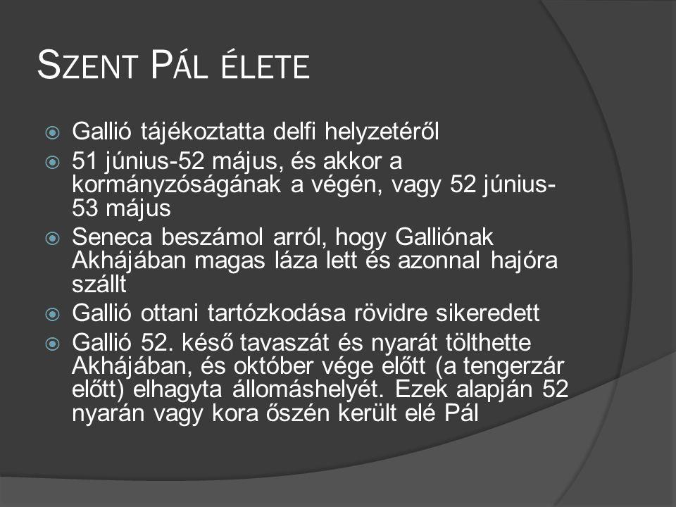 S ZENT P ÁL ÉLETE  Gallió tájékoztatta delfi helyzetéről  51 június-52 május, és akkor a kormányzóságának a végén, vagy 52 június- 53 május  Seneca beszámol arról, hogy Galliónak Akhájában magas láza lett és azonnal hajóra szállt  Gallió ottani tartózkodása rövidre sikeredett  Gallió 52.