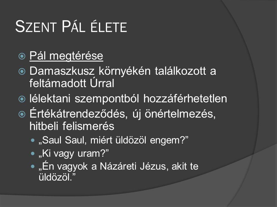 """S ZENT P ÁL ÉLETE  Pál megtérése  Damaszkusz környékén találkozott a feltámadott Úrral  lélektani szempontból hozzáférhetetlen  Értékátrendeződés, új önértelmezés, hitbeli felismerés  """"Saul Saul, miért üldözöl engem?  """"Ki vagy uram?  """"Én vagyok a Názáreti Jézus, akit te üldözöl."""