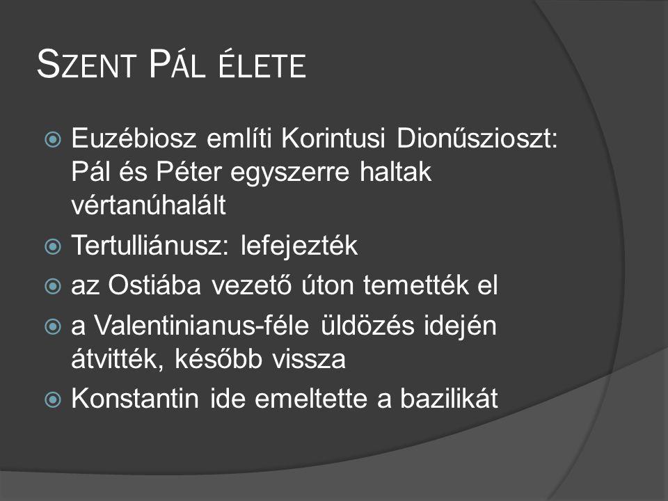 S ZENT P ÁL ÉLETE  Euzébiosz említi Korintusi Dionűszioszt: Pál és Péter egyszerre haltak vértanúhalált  Tertulliánusz: lefejezték  az Ostiába vezető úton temették el  a Valentinianus-féle üldözés idején átvitték, később vissza  Konstantin ide emeltette a bazilikát