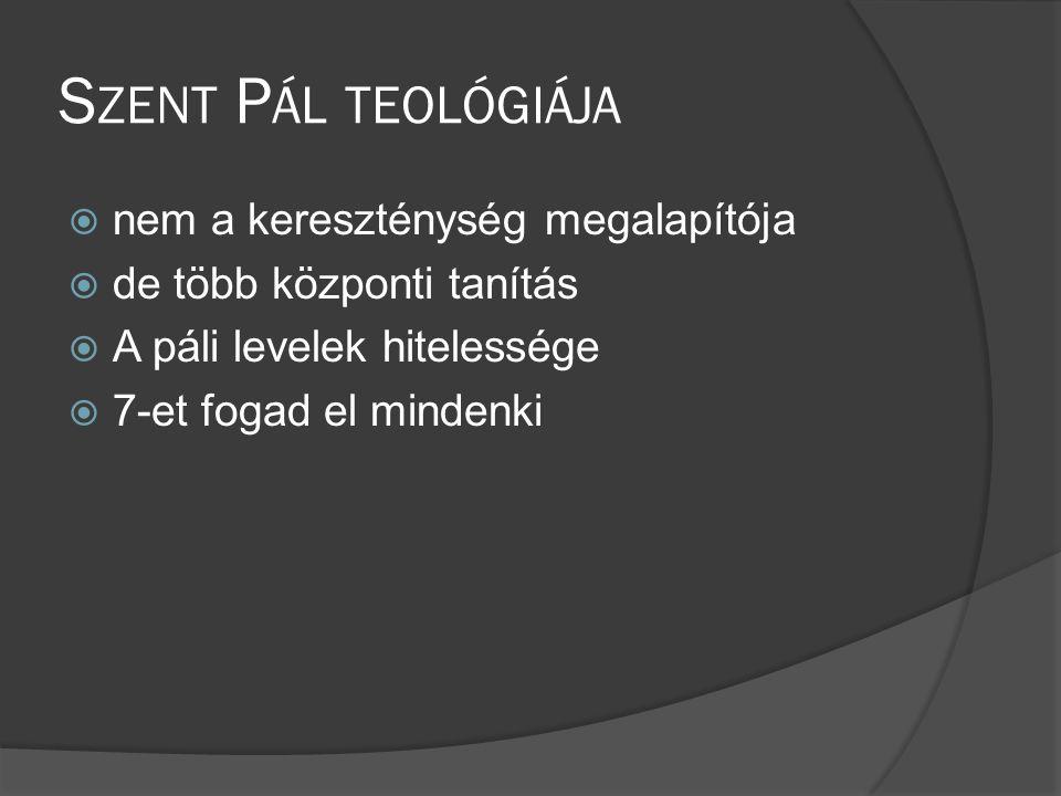 S ZENT P ÁL TEOLÓGIÁJA  nem a kereszténység megalapítója  de több központi tanítás  A páli levelek hitelessége  7-et fogad el mindenki