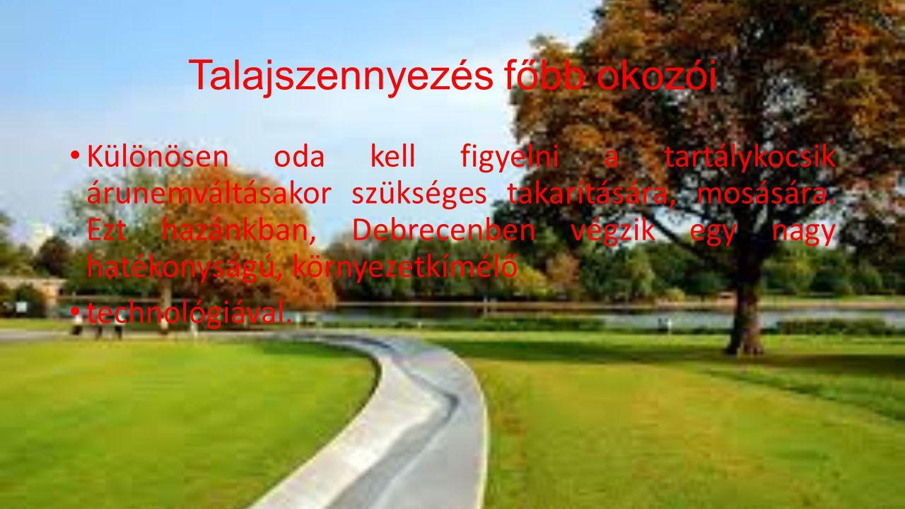 Talajszennyezés főbb okozói • Különösen oda kell figyelni a tartálykocsik árunemváltásakor szükséges takarítására, mosására. Ezt hazánkban, Debrecenbe