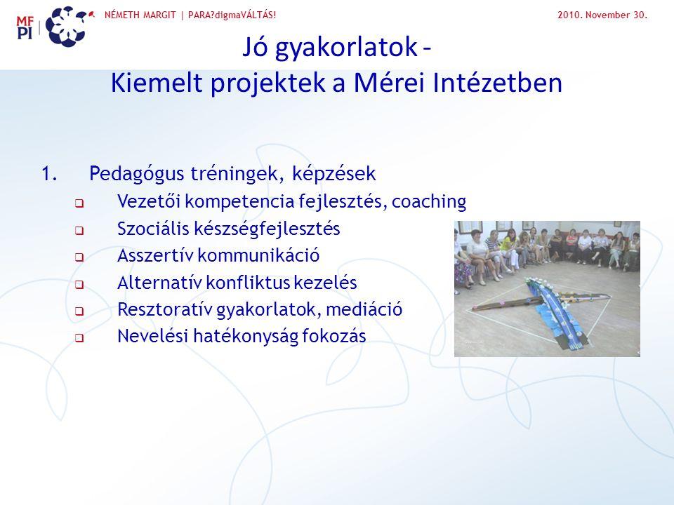 NÉMETH MARGIT | PARA?digmaVÁLTÁS!2010. November 30. Jó gyakorlatok - Kiemelt projektek a Mérei Intézetben 1.Pedagógus tréningek, képzések  Vezetői ko
