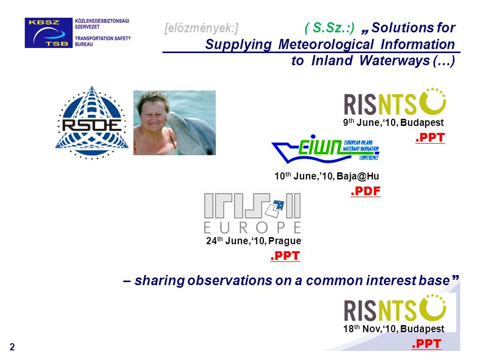 "2 [előzmények:] ( S.Sz.:) "" Solutions for Supplying Meteorological Information to Inland Waterways (…) 24 th June,'10, Prague.PPT 9 th June,'10, Budap"