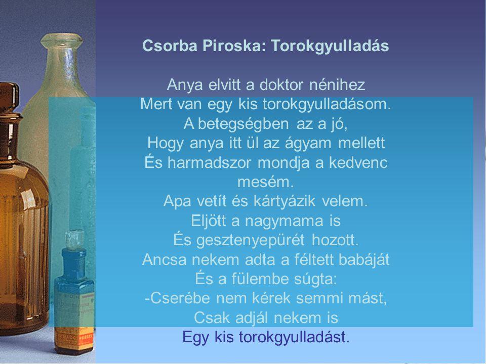 Csorba Piroska: Torokgyulladás Anya elvitt a doktor nénihez Mert van egy kis torokgyulladásom. A betegségben az a jó, Hogy anya itt ül az ágyam mellet