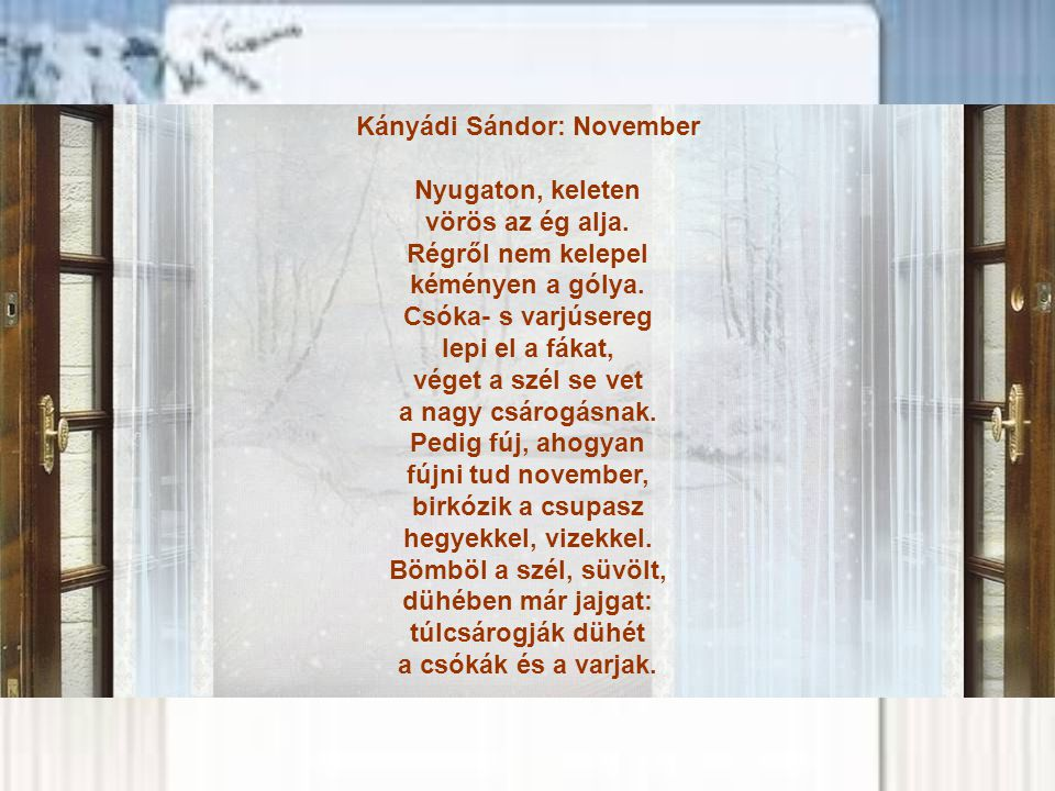 Kányádi Sándor: November Nyugaton, keleten vörös az ég alja. Régről nem kelepel kéményen a gólya. Csóka- s varjúsereg lepi el a fákat, véget a szél se