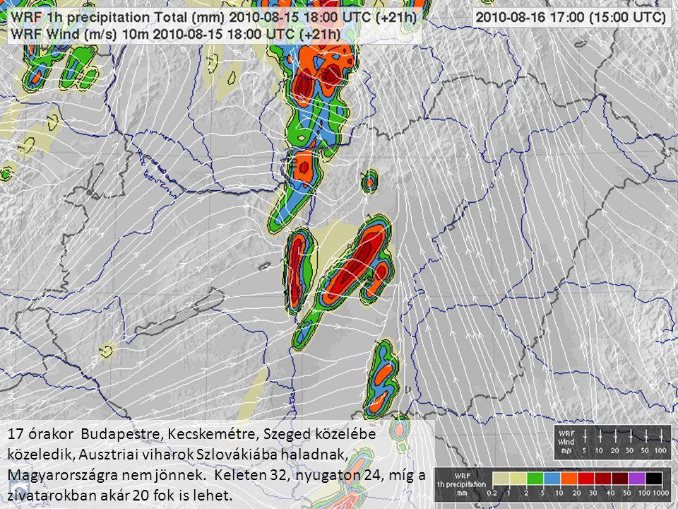 17 órakor Budapestre, Kecskemétre, Szeged közelébe közeledik, Ausztriai viharok Szlovákiába haladnak, Magyarországra nem jönnek. Keleten 32, nyugaton