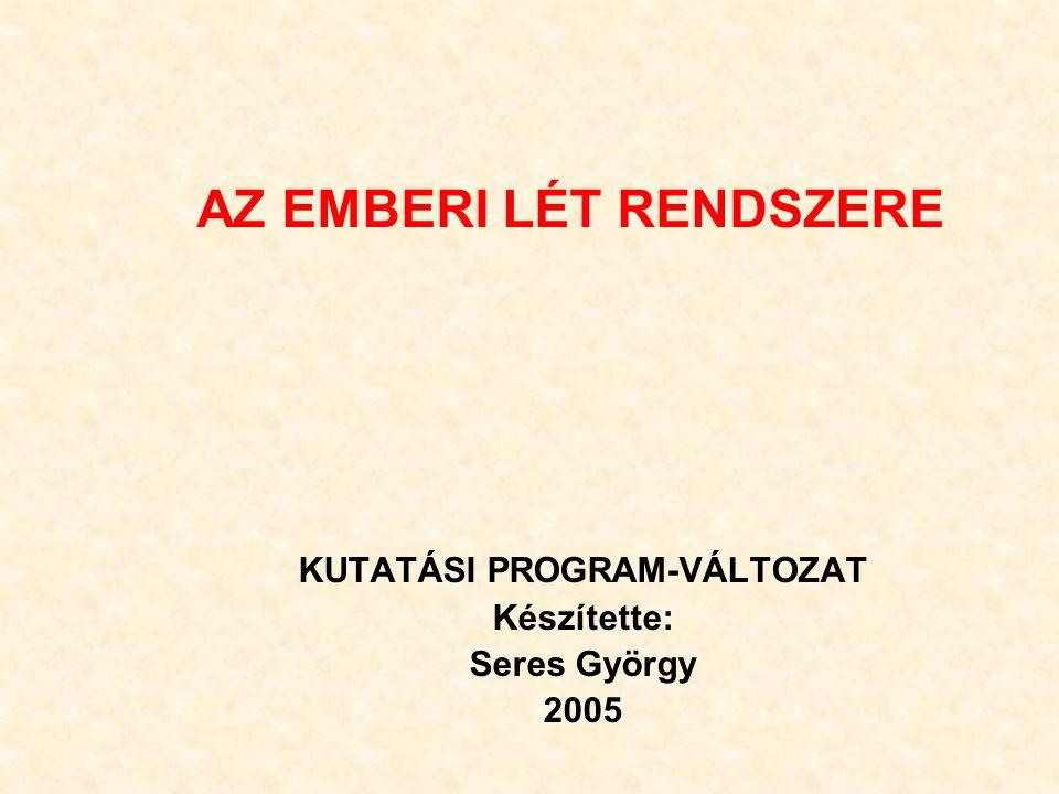 AZ EMBERI LÉT RENDSZERE KUTATÁSI PROGRAM-VÁLTOZAT Készítette: Seres György 2005