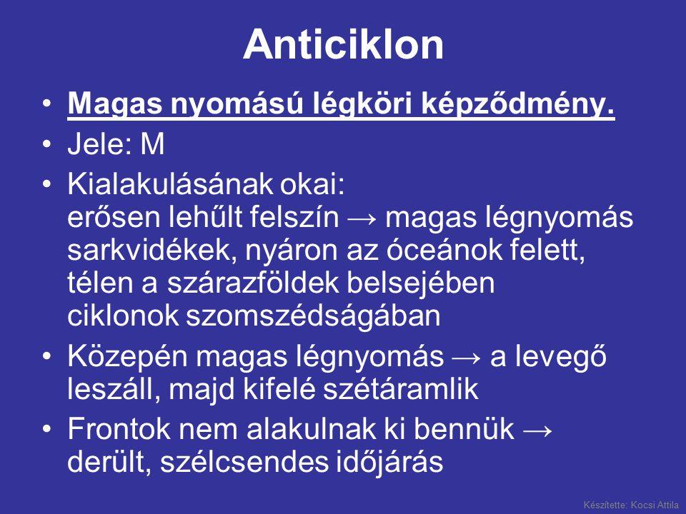 Készítette: Kocsi Attila Anticiklon •Magas nyomású légköri képződmény. •Jele: M •Kialakulásának okai: erősen lehűlt felszín → magas légnyomás sarkvidé