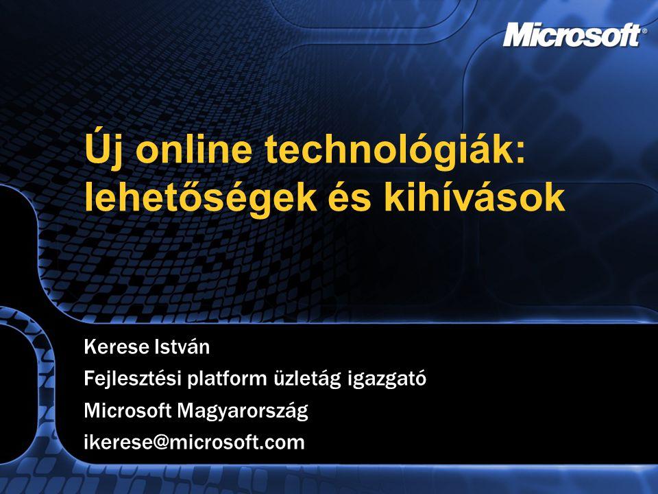 Új online technológiák: lehetőségek és kihívások Kerese István Fejlesztési platform üzletág igazgató Microsoft Magyarország ikerese@microsoft.com