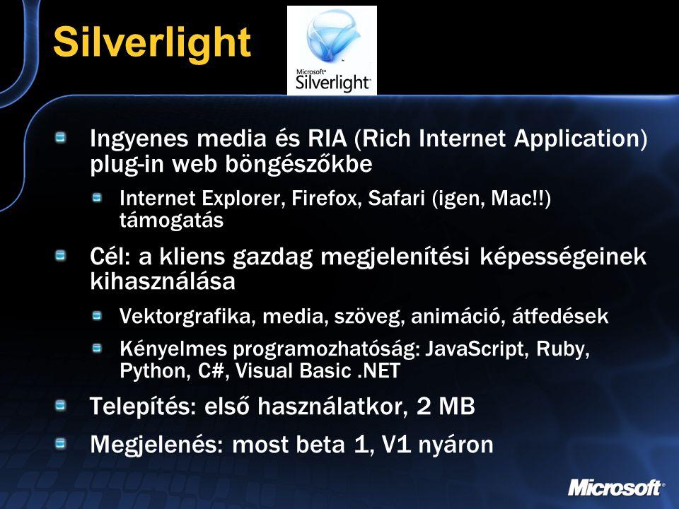 Silverlight Ingyenes media és RIA (Rich Internet Application) plug-in web böngészőkbe Internet Explorer, Firefox, Safari (igen, Mac!!) támogatás Cél: a kliens gazdag megjelenítési képességeinek kihasználása Vektorgrafika, media, szöveg, animáció, átfedések Kényelmes programozhatóság: JavaScript, Ruby, Python, C#, Visual Basic.NET Telepítés: első használatkor, 2 MB Megjelenés: most beta 1, V1 nyáron