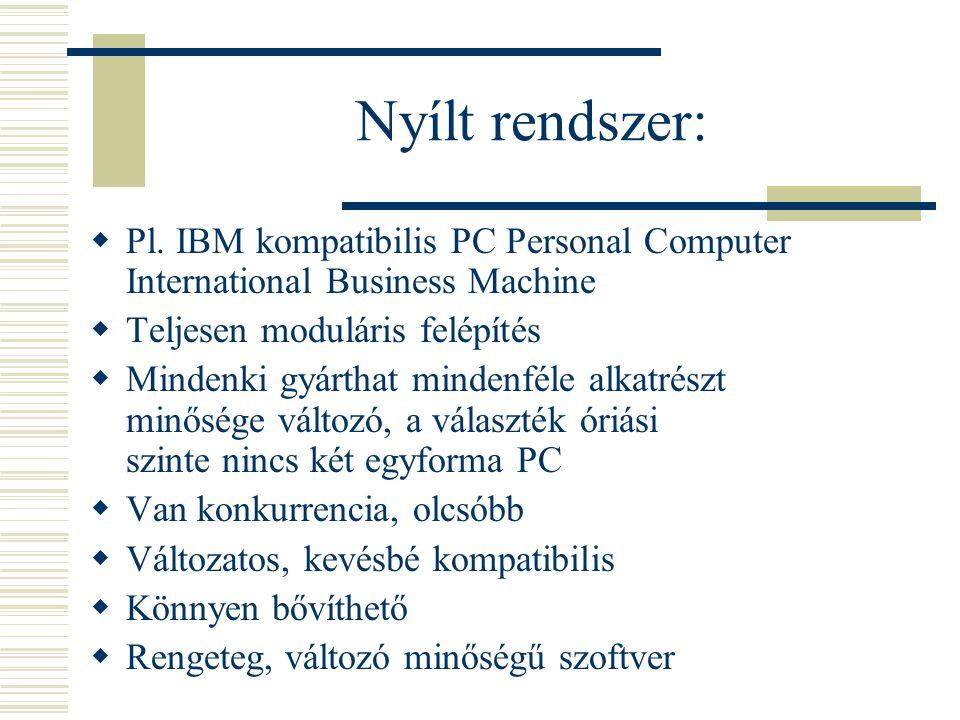 Nyílt rendszer:  Pl. IBM kompatibilis PC Personal Computer International Business Machine  Teljesen moduláris felépítés  Mindenki gyárthat mindenfé