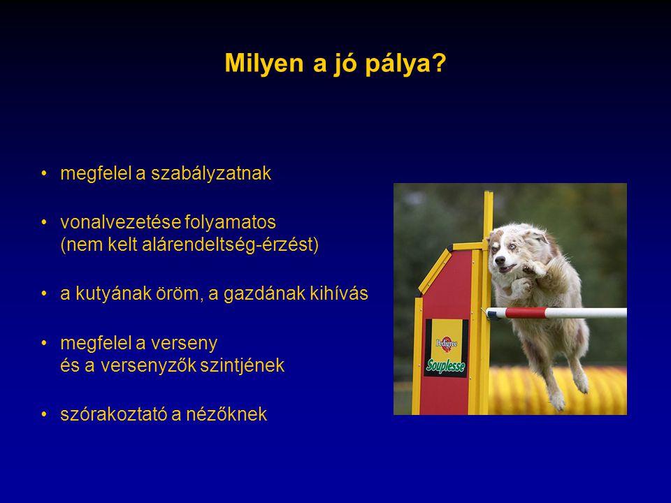 Milyen a jó pálya? •megfelel a szabályzatnak •vonalvezetése folyamatos (nem kelt alárendeltség-érzést) •a kutyának öröm, a gazdának kihívás •megfelel