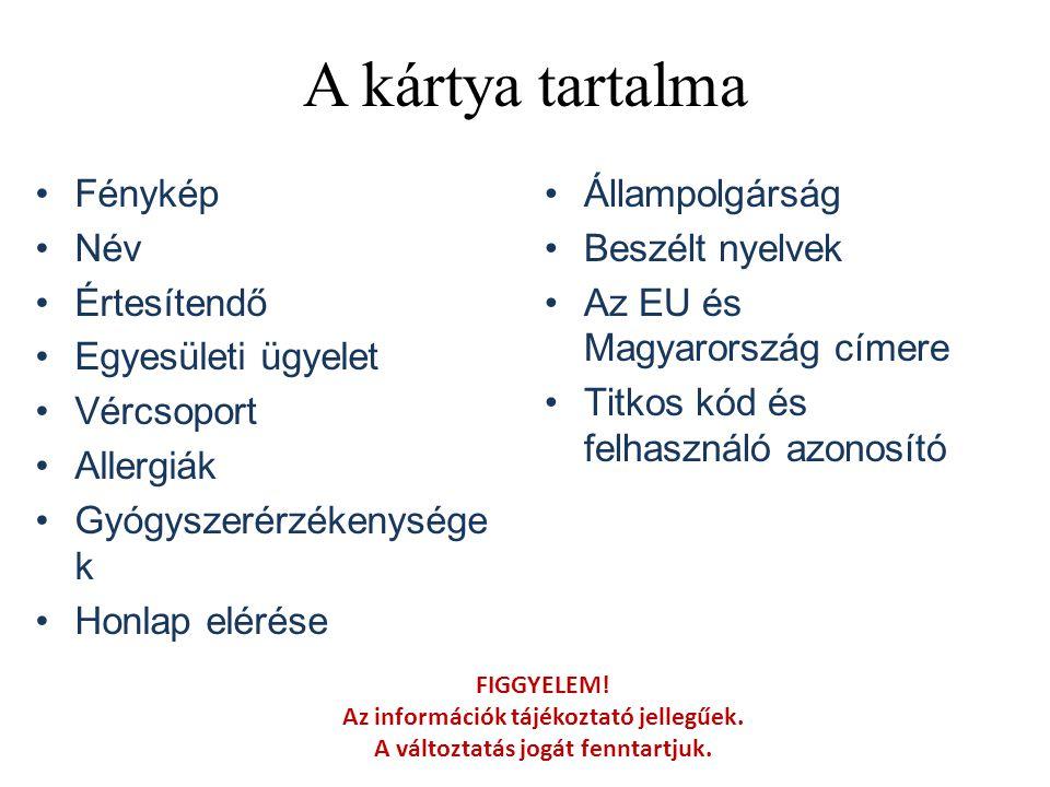 A kártya tartalma •Fénykép •Név •Értesítendő •Egyesületi ügyelet •Vércsoport •Allergiák •Gyógyszerérzékenysége k •Honlap elérése •Állampolgárság •Beszélt nyelvek •Az EU és Magyarország címere •Titkos kód és felhasználó azonosító FIGGYELEM.