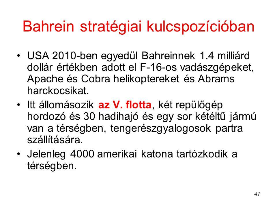 47 Bahrein stratégiai kulcspozícióban •USA 2010-ben egyedül Bahreinnek 1.4 milliárd dollár értékben adott el F-16-os vadászgépeket, Apache és Cobra helikoptereket és Abrams harckocsikat.