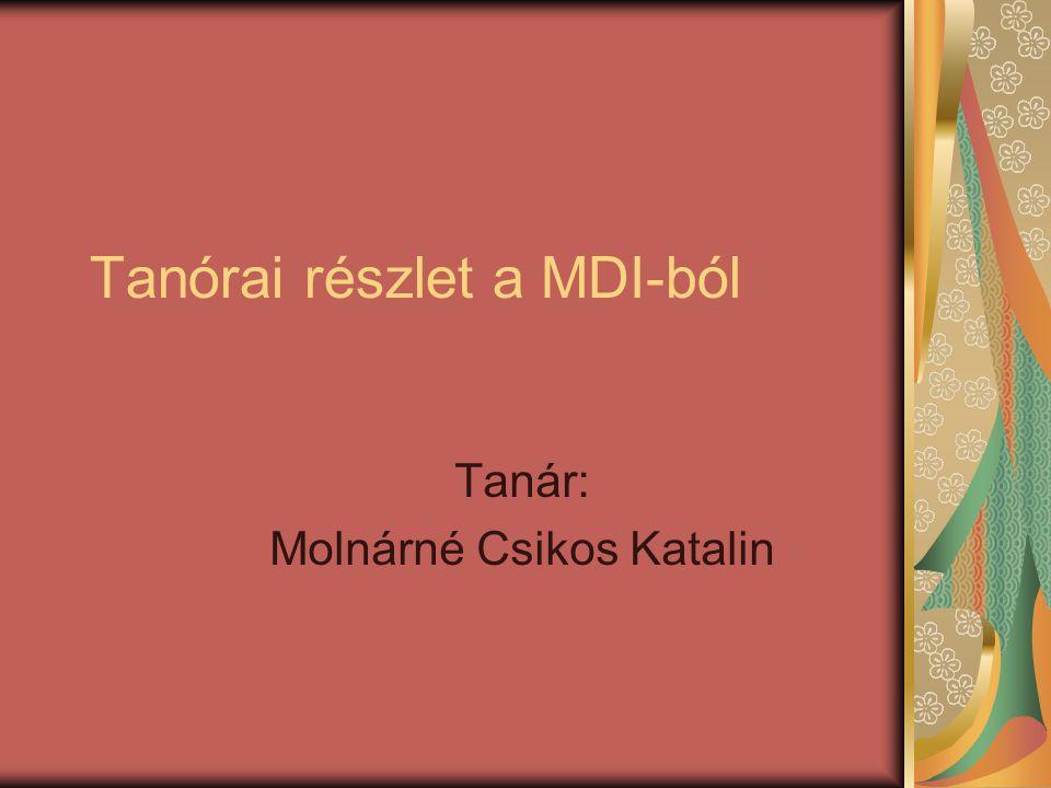 Tanórai részlet a MDI-ból Tanár: Molnárné Csikos Katalin