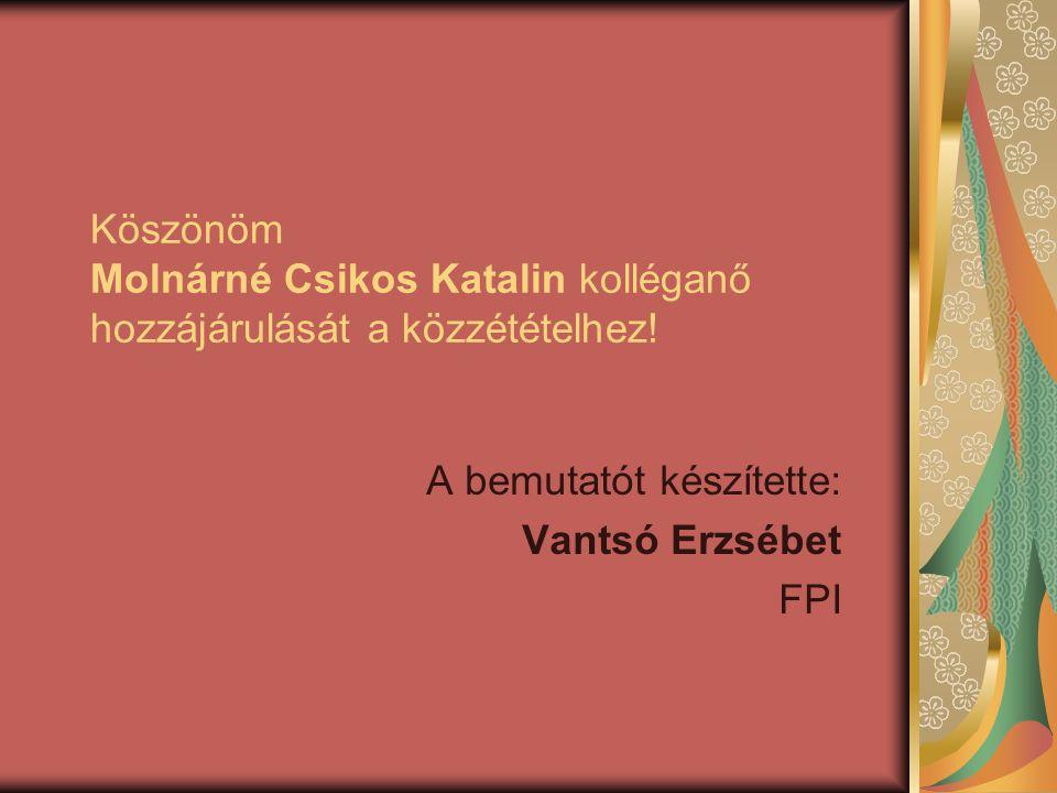 Köszönöm Molnárné Csikos Katalin kolléganő hozzájárulását a közzétételhez! A bemutatót készítette: Vantsó Erzsébet FPI