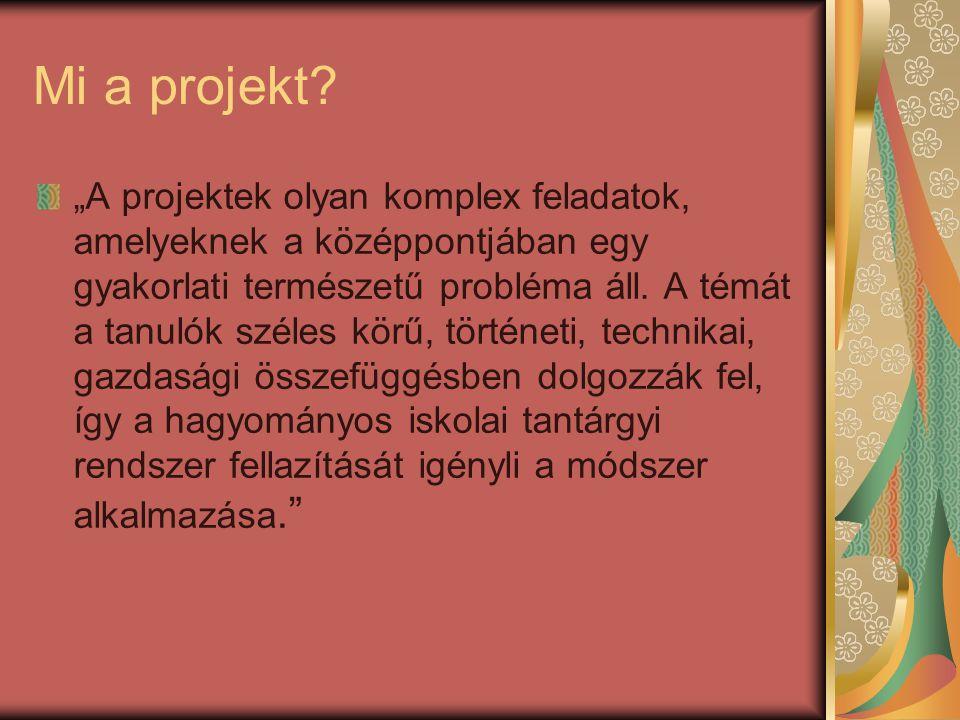 """Mi a projekt? """"A projektek olyan komplex feladatok, amelyeknek a középpontjában egy gyakorlati természetű probléma áll. A témát a tanulók széles körű,"""