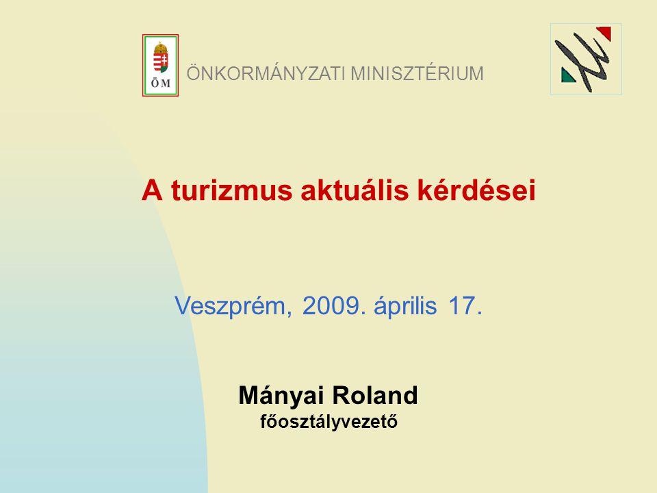 A turizmus aktuális kérdései Mányai Roland főosztályvezető Veszprém, 2009.