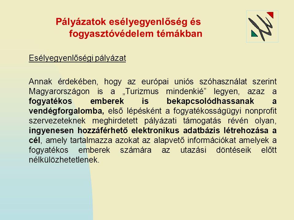 """Pályázatok esélyegyenlőség és fogyasztóvédelem témákban Esélyegyenlőségi pályázat Annak érdekében, hogy az európai uniós szóhasználat szerint Magyarországon is a """"Turizmus mindenkié legyen, azaz a fogyatékos emberek is bekapcsolódhassanak a vendégforgalomba, első lépésként a fogyatékosságügyi nonprofit szervezeteknek meghirdetett pályázati támogatás révén olyan, ingyenesen hozzáférhető elektronikus adatbázis létrehozása a cél, amely tartalmazza azokat az alapvető információkat amelyek a fogyatékos emberek számára az utazási döntéseik előtt nélkülözhetetlenek."""