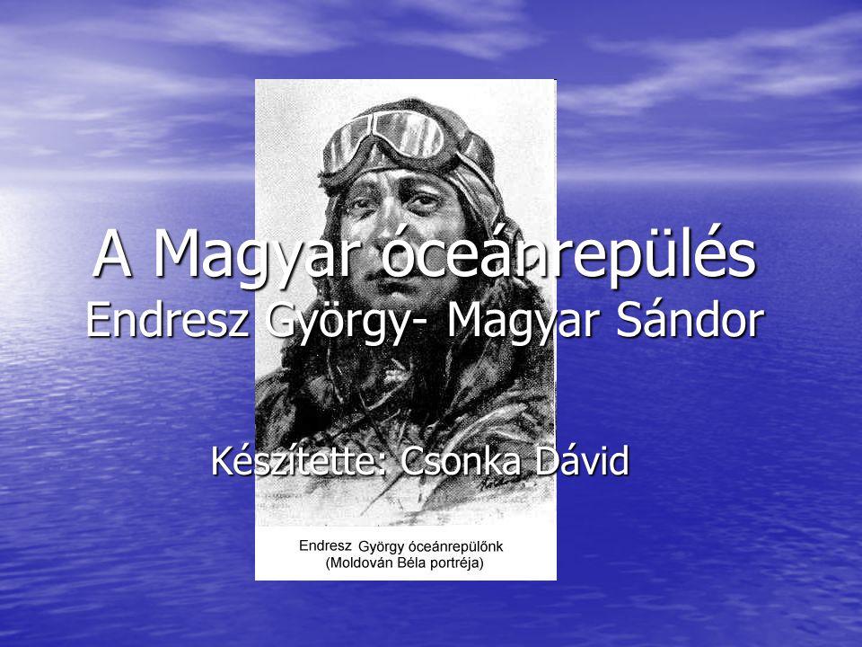 A Magyar óceánrepülés Endresz György- Magyar Sándor Készítette: Csonka Dávid