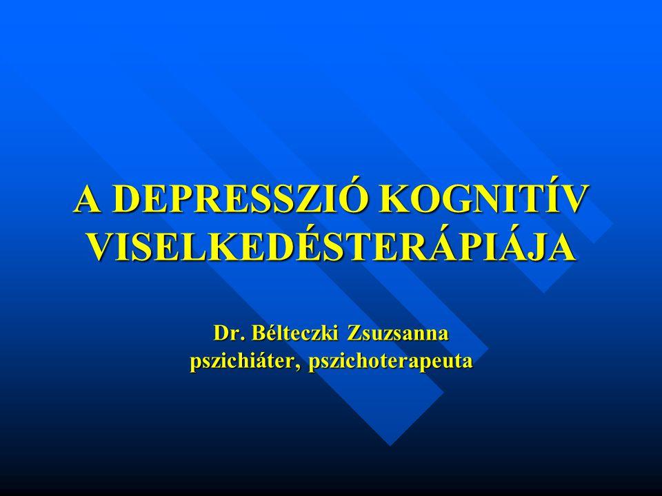 A DEPRESSZIÓ KOGNITÍV VISELKEDÉSTERÁPIÁJA Dr. Bélteczki Zsuzsanna pszichiáter, pszichoterapeuta
