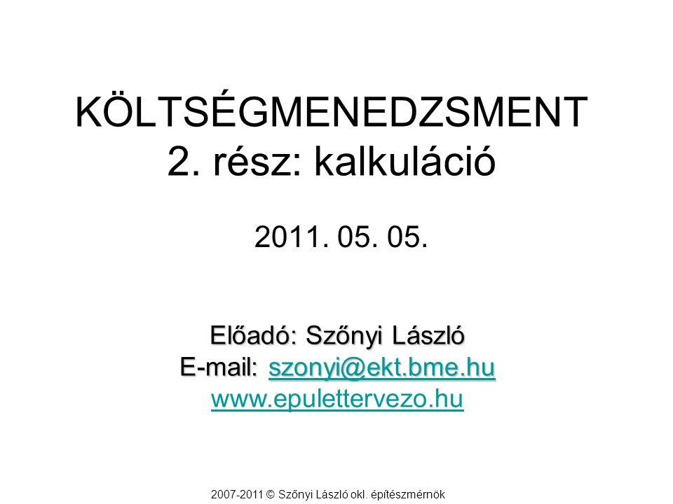 KÖLTSÉGMENEDZSMENT 2. rész: kalkuláció 2007-2011 © Szőnyi László okl. építészmérnök 2011. 05. 05. Előadó: Szőnyi László E-mail: szonyi@ekt.bme.hu szon