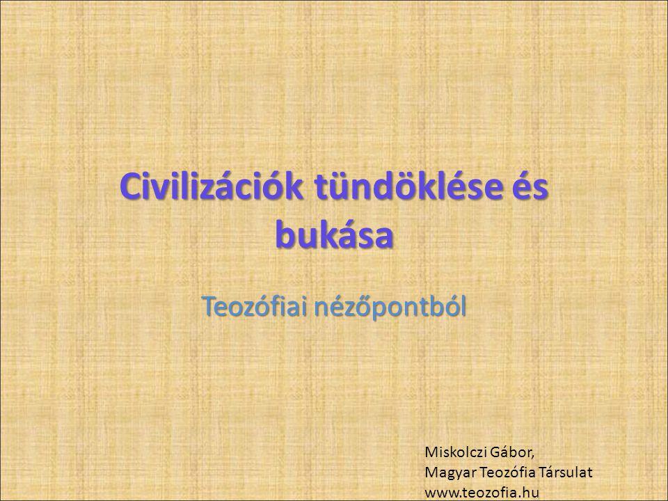 Civilizációk tündöklése és bukása Teozófiai nézőpontból Miskolczi Gábor, Magyar Teozófia Társulat www.teozofia.hu