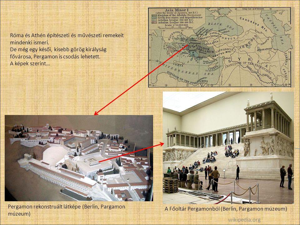 A Főoltár Pergamonból (Berlin, Pargamon múzeum) Pergamon rekonstruált látképe (Berlin, Pargamon múzeum) Róma és Athén építészeti és művészeti remekeit