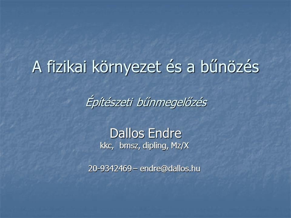 A fizikai környezet és a bűnözés Építészeti bűnmegelőzés Dallos Endre kkc, bmsz, dipling, Mz/X 20-9342469 – endre@dallos.hu
