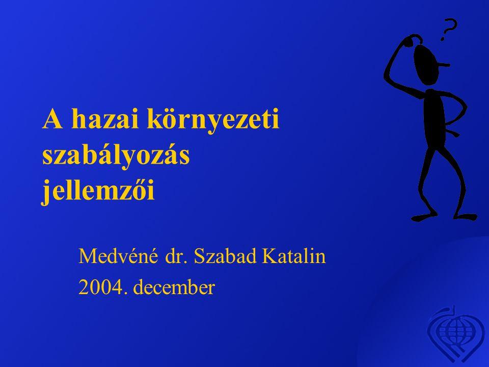 A hazai környezeti szabályozás jellemzői Medvéné dr. Szabad Katalin 2004. december