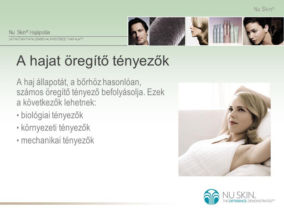 Nu Skin ® Hajápolás LÁTHATÓAN FIATALOSABB HAJ MINDÖSSZE 7 NAP ALATT Nu Skin ® A hajat öregítő tényezők A haj állapotát, a bőrhöz hasonlóan, számos öre