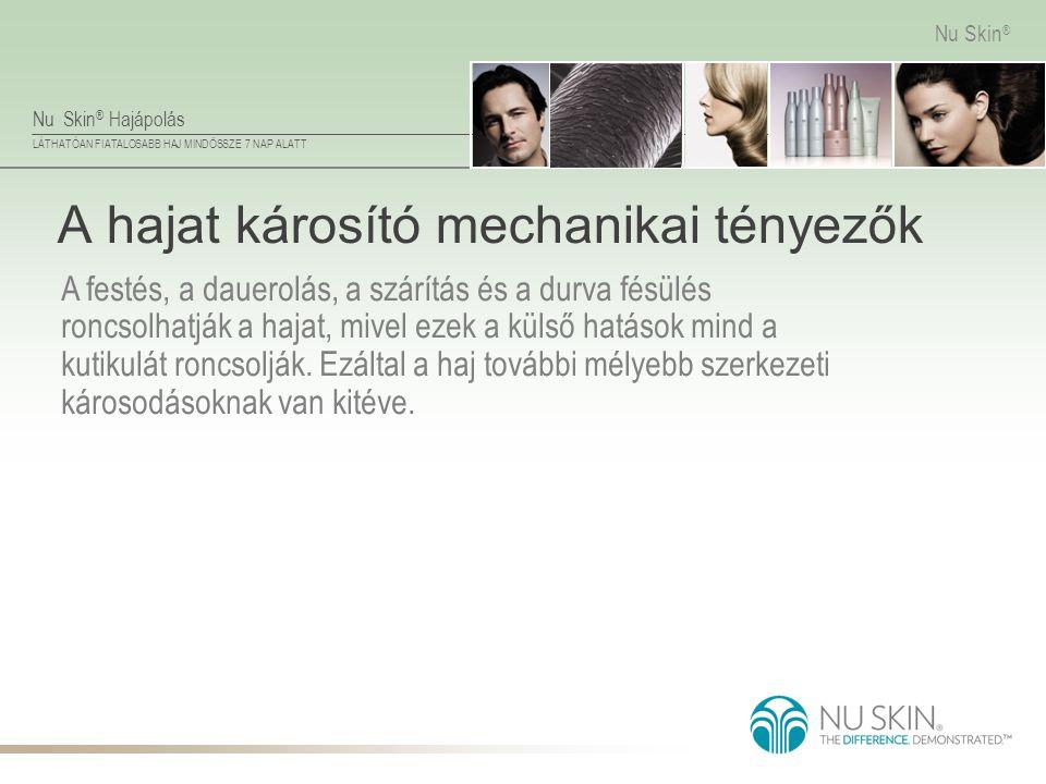 Nu Skin ® Hajápolás LÁTHATÓAN FIATALOSABB HAJ MINDÖSSZE 7 NAP ALATT Nu Skin ® A hajat károsító mechanikai tényezők A festés, a dauerolás, a szárítás é