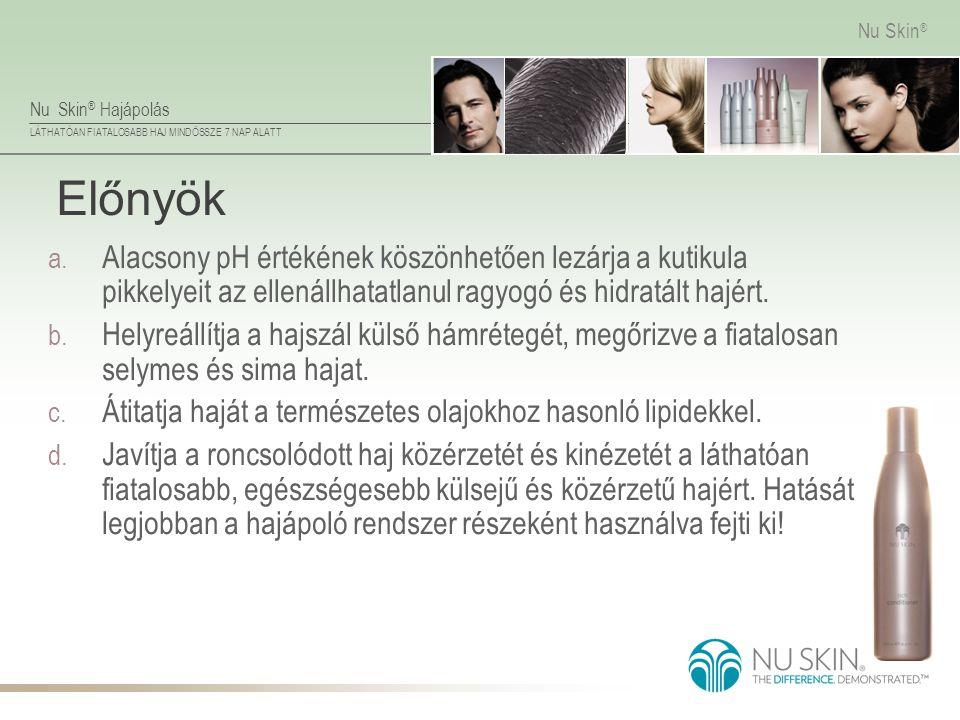 Nu Skin ® Hajápolás LÁTHATÓAN FIATALOSABB HAJ MINDÖSSZE 7 NAP ALATT Nu Skin ® Előnyök a. Alacsony pH értékének köszönhetően lezárja a kutikula pikkely